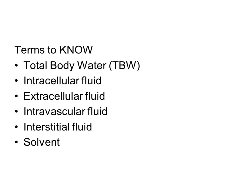 Terms to KNOW Total Body Water (TBW) Intracellular fluid. Extracellular fluid. Intravascular fluid.