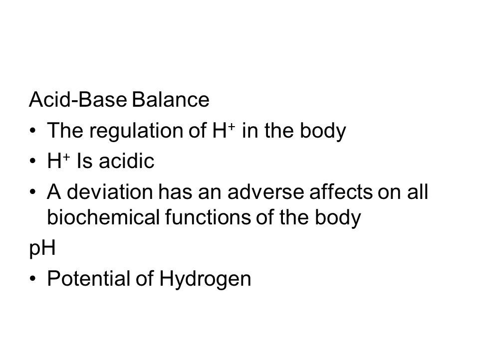 Acid-Base Balance The regulation of H+ in the body. H+ Is acidic. A deviation has an adverse affects on all biochemical functions of the body.