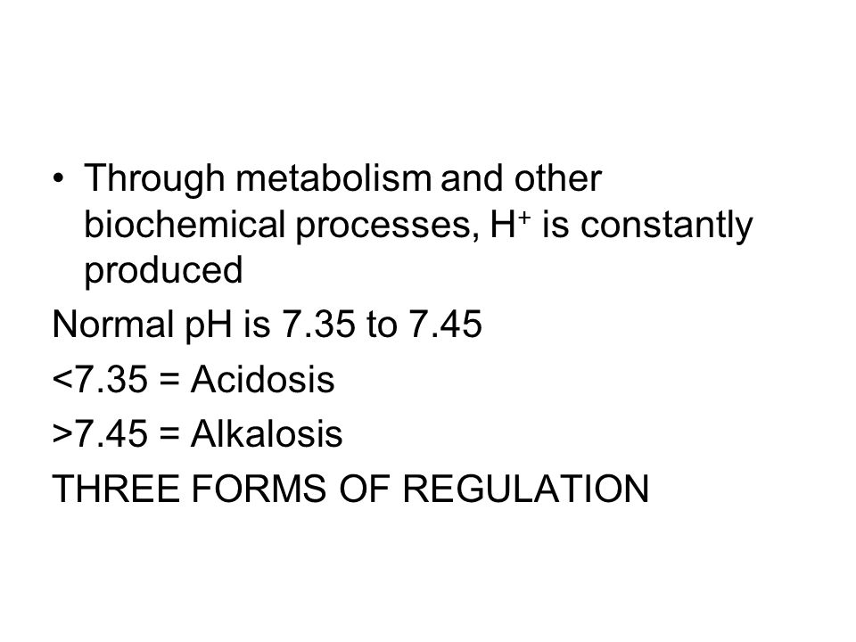 Through metabolism and other biochemical processes, H+ is constantly produced