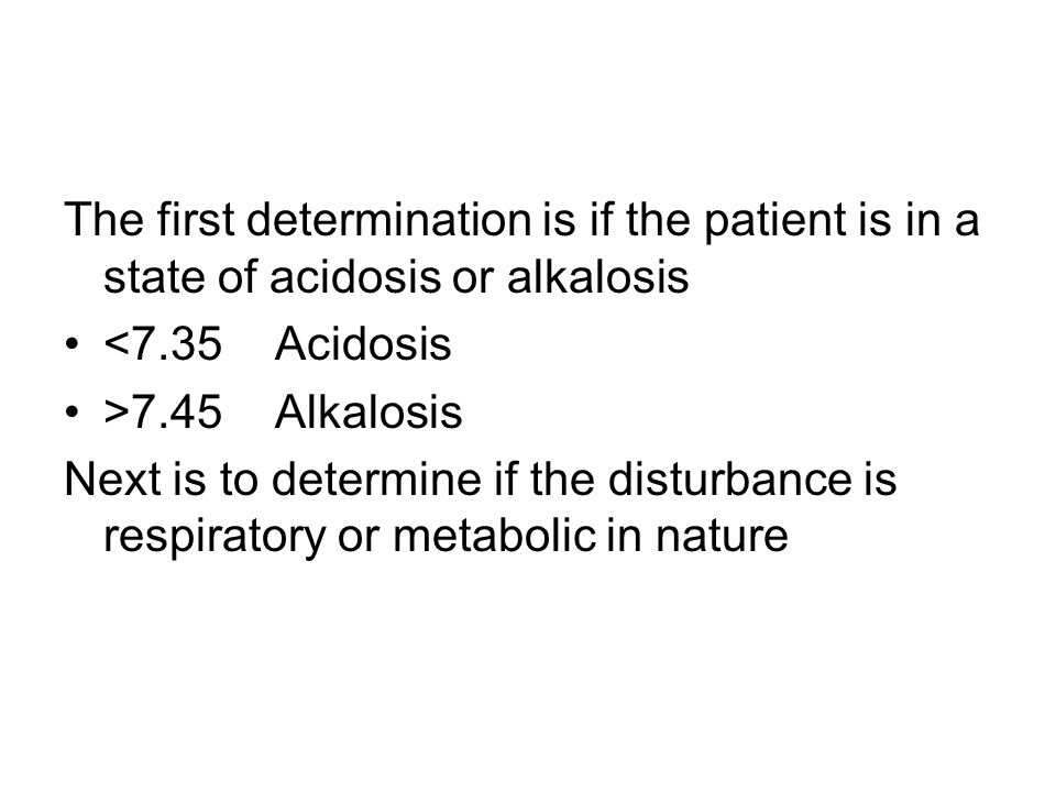 The first determination is if the patient is in a state of acidosis or alkalosis