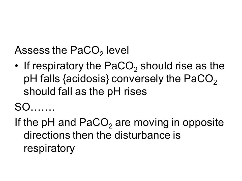 Assess the PaCO2 level If respiratory the PaCO2 should rise as the pH falls {acidosis} conversely the PaCO2 should fall as the pH rises.