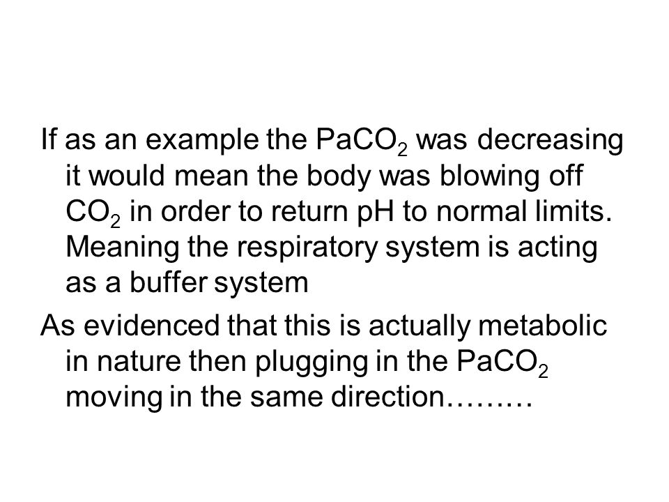 If as an example the PaCO2 was decreasing it would mean the body was blowing off CO2 in order to return pH to normal limits. Meaning the respiratory system is acting as a buffer system