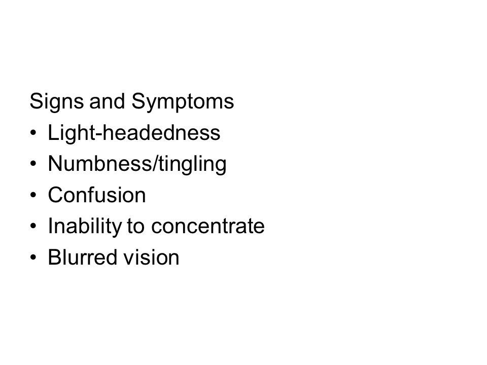 Signs and Symptoms Light-headedness. Numbness/tingling.