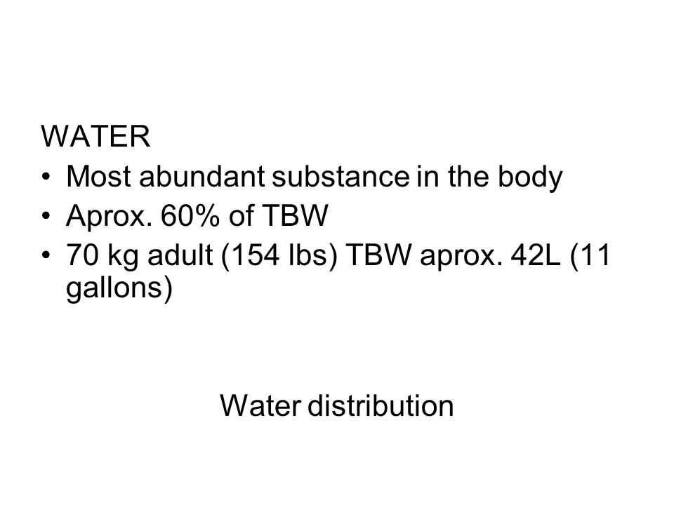 WATER Most abundant substance in the body. Aprox. 60% of TBW. 70 kg adult (154 lbs) TBW aprox. 42L (11 gallons)