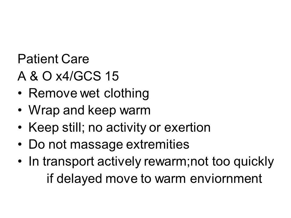 Patient Care A & O x4/GCS 15. Remove wet clothing. Wrap and keep warm. Keep still; no activity or exertion.
