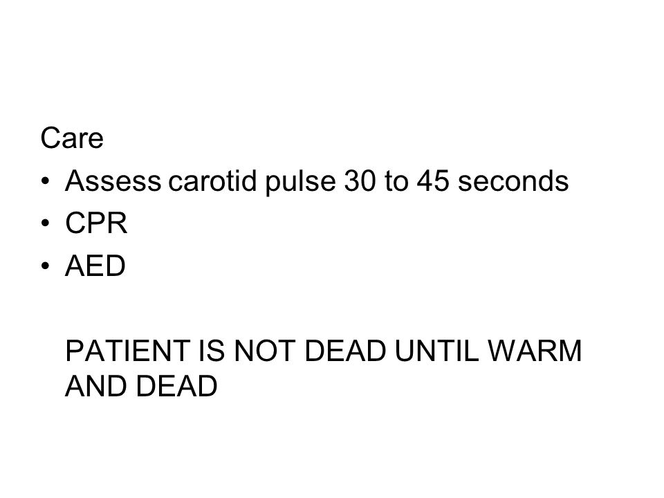 Care Assess carotid pulse 30 to 45 seconds CPR AED PATIENT IS NOT DEAD UNTIL WARM AND DEAD