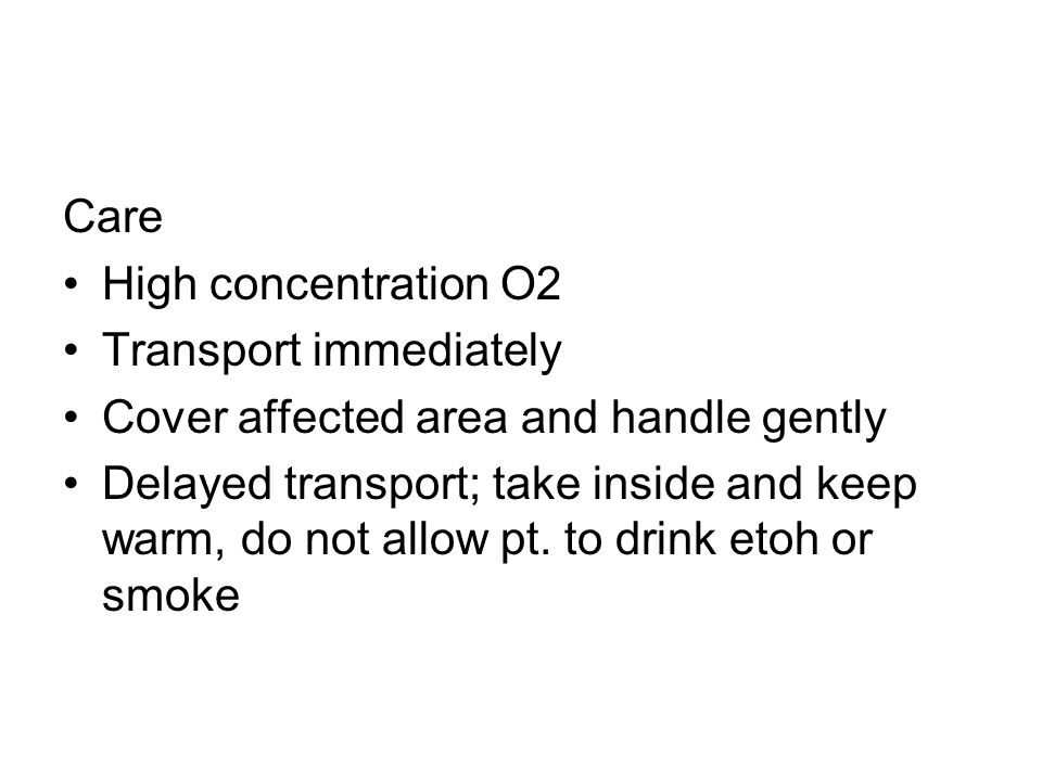 Care High concentration O2. Transport immediately. Cover affected area and handle gently.