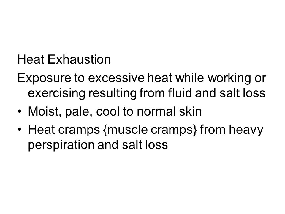 Heat Exhaustion Exposure to excessive heat while working or exercising resulting from fluid and salt loss.