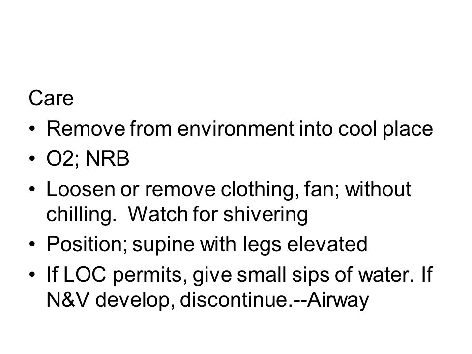 Care Remove from environment into cool place. O2; NRB. Loosen or remove clothing, fan; without chilling. Watch for shivering.
