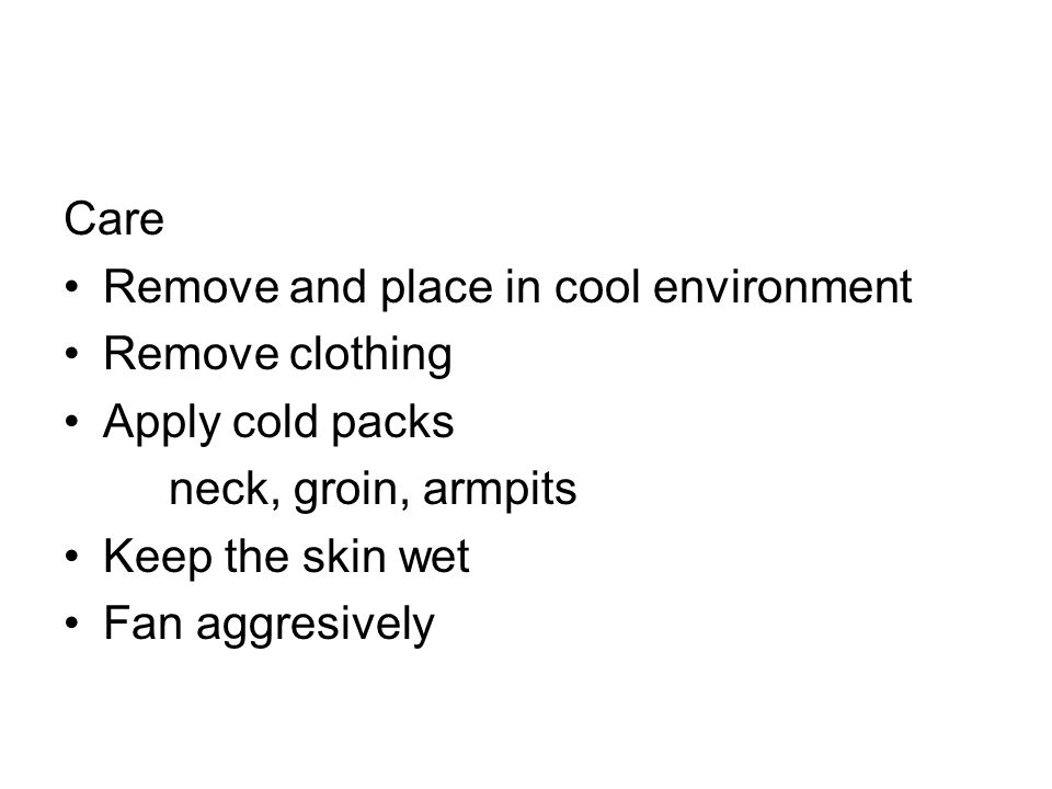 Care Remove and place in cool environment. Remove clothing. Apply cold packs. neck, groin, armpits.