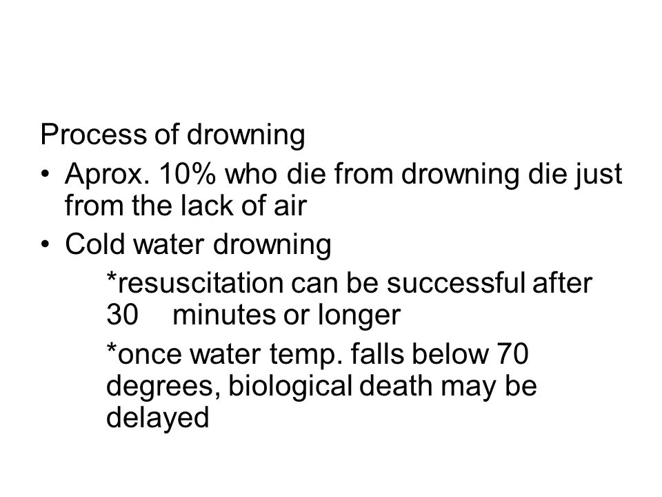 Process of drowning Aprox. 10% who die from drowning die just from the lack of air. Cold water drowning.