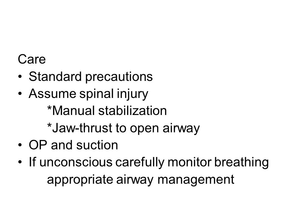 Care Standard precautions. Assume spinal injury. *Manual stabilization. *Jaw-thrust to open airway.