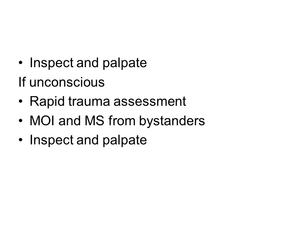 Inspect and palpate If unconscious Rapid trauma assessment MOI and MS from bystanders