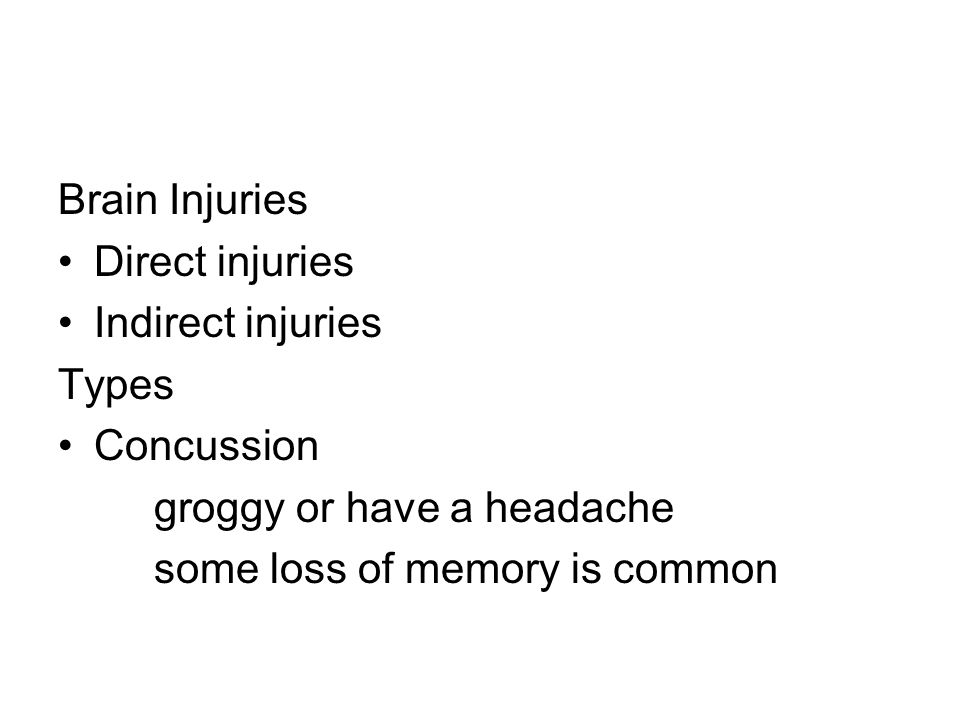 Brain Injuries Direct injuries. Indirect injuries. Types. Concussion. groggy or have a headache.