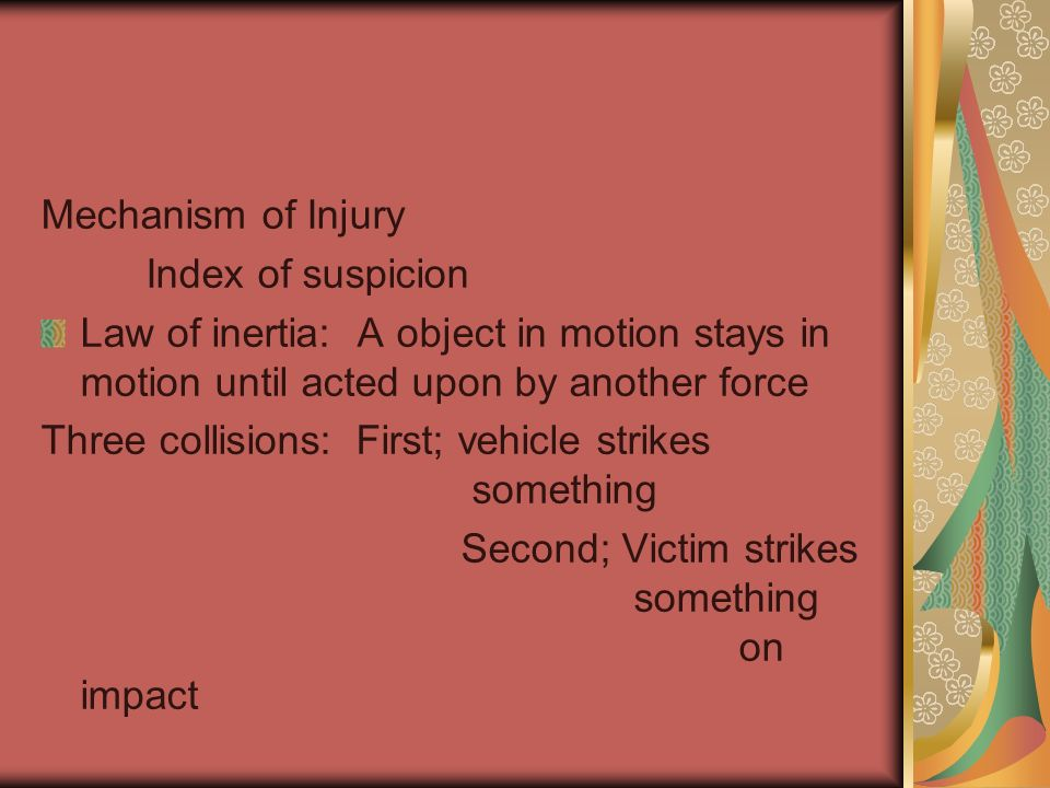 Mechanism of Injury Index of suspicion. Law of inertia: A object in motion stays in motion until acted upon by another force.