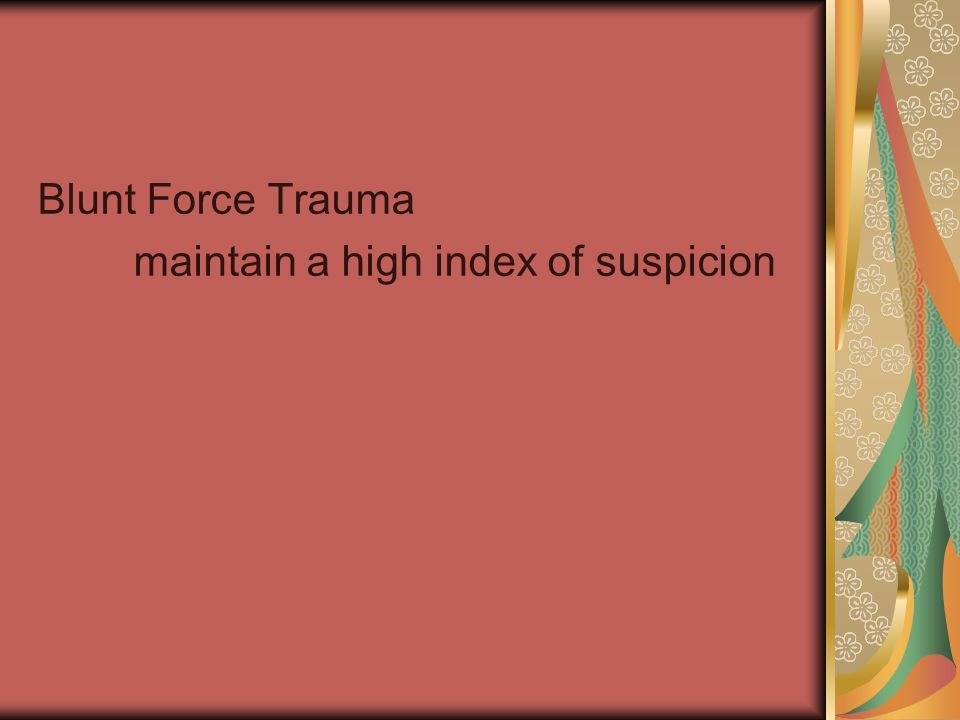 Blunt Force Trauma maintain a high index of suspicion