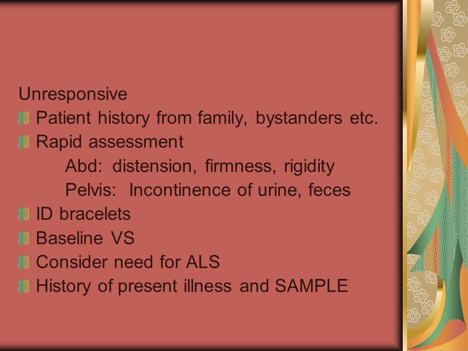 Unresponsive Patient history from family, bystanders etc. Rapid assessment. Abd: distension, firmness, rigidity.