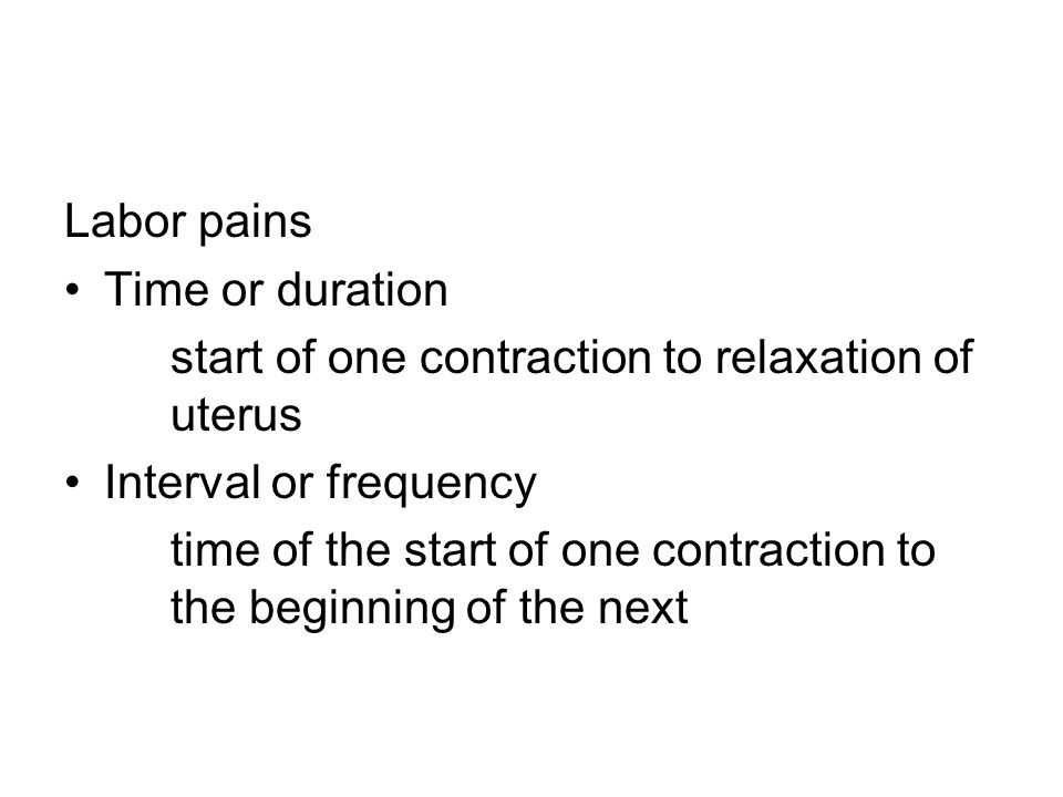 Labor pains Time or duration. start of one contraction to relaxation of uterus. Interval or frequency.