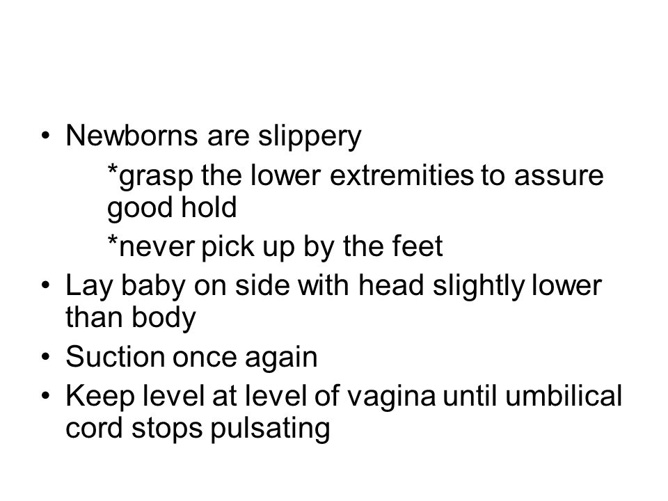 Newborns are slippery *grasp the lower extremities to assure good hold. *never pick up by the feet.