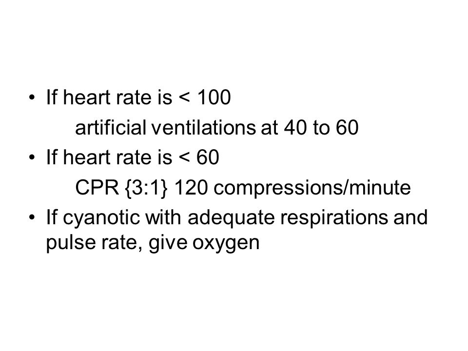 If heart rate is < 100 artificial ventilations at 40 to 60. If heart rate is < 60. CPR {3:1} 120 compressions/minute.
