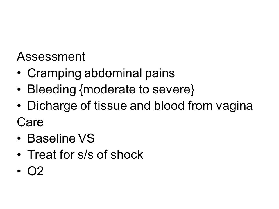Assessment Cramping abdominal pains. Bleeding {moderate to severe} Dicharge of tissue and blood from vagina.