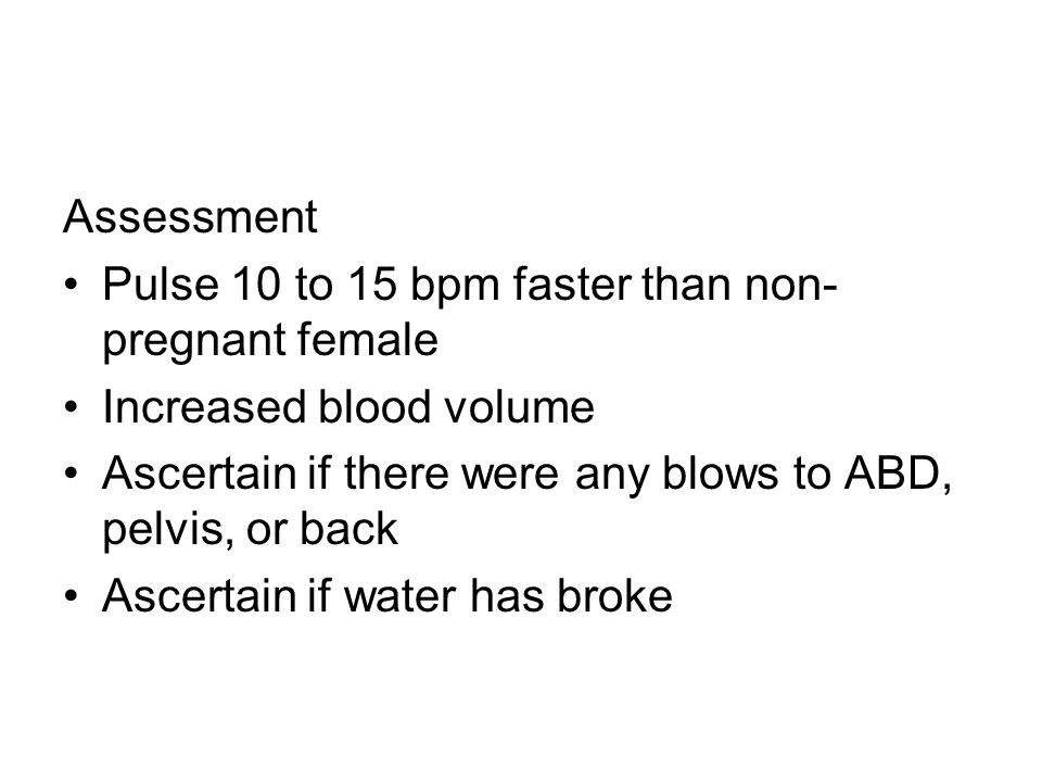 Assessment Pulse 10 to 15 bpm faster than non-pregnant female. Increased blood volume. Ascertain if there were any blows to ABD, pelvis, or back.