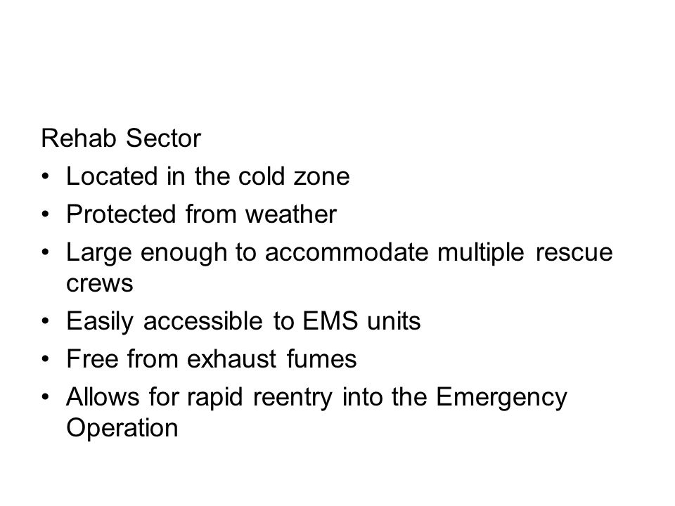 Rehab Sector Located in the cold zone. Protected from weather. Large enough to accommodate multiple rescue crews.