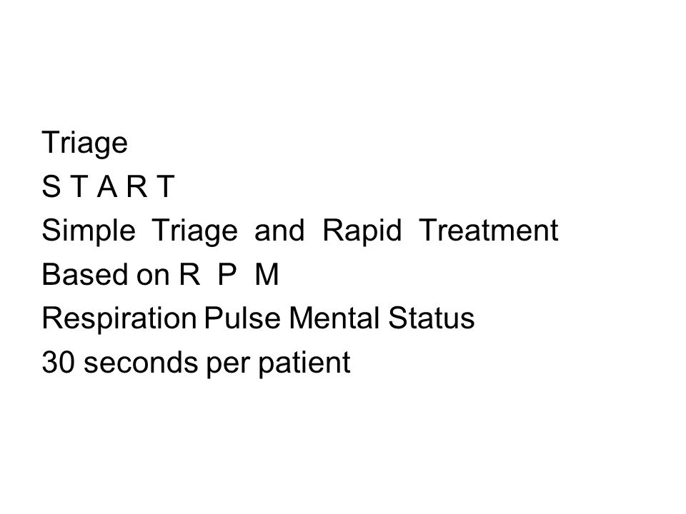 Triage S T A R T. Simple Triage and Rapid Treatment. Based on R P M. Respiration Pulse Mental Status.