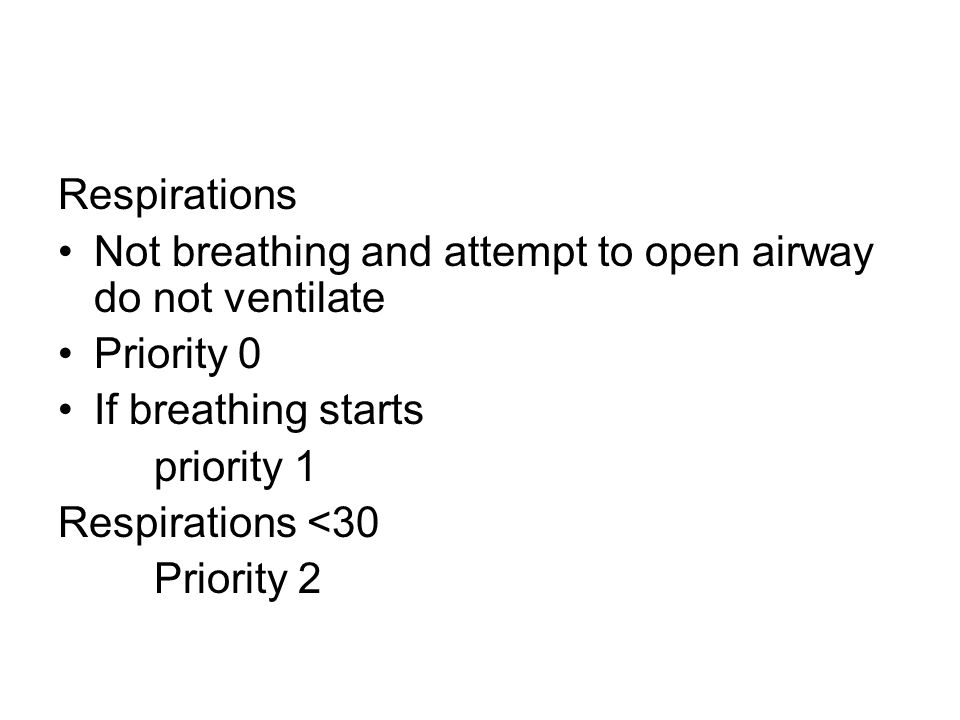 Respirations Not breathing and attempt to open airway do not ventilate. Priority 0. If breathing starts.