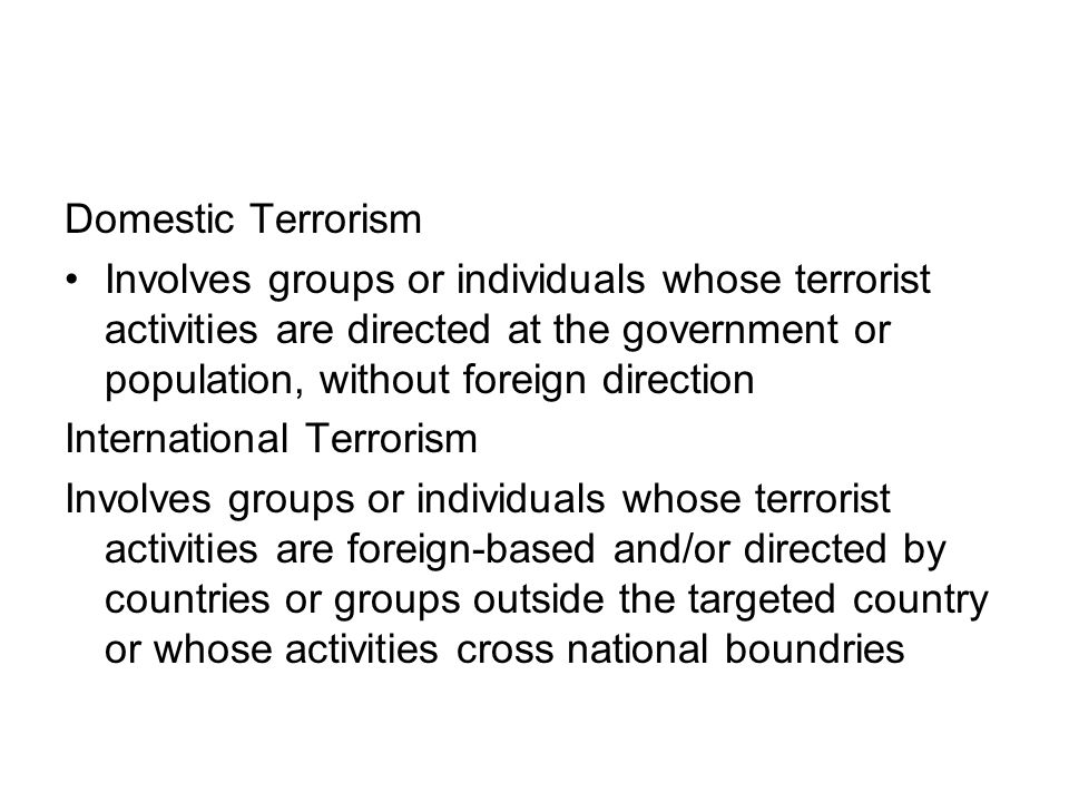 Domestic Terrorism Involves groups or individuals whose terrorist activities are directed at the government or population, without foreign direction.