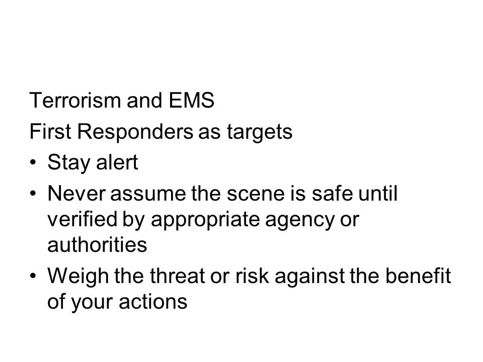 Terrorism and EMS First Responders as targets. Stay alert. Never assume the scene is safe until verified by appropriate agency or authorities.