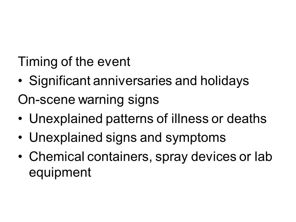 Timing of the event Significant anniversaries and holidays. On-scene warning signs. Unexplained patterns of illness or deaths.