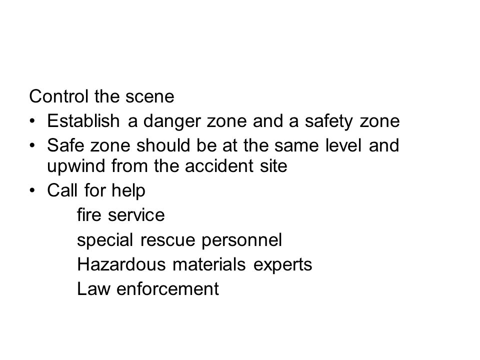 Control the scene Establish a danger zone and a safety zone. Safe zone should be at the same level and upwind from the accident site.