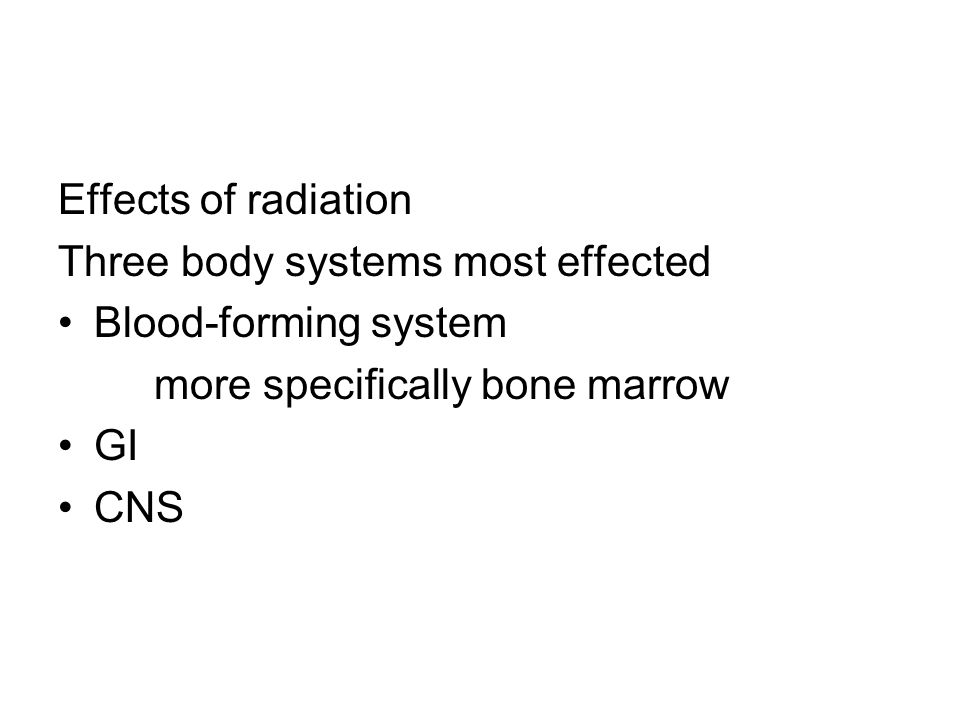 Effects of radiation Three body systems most effected. Blood-forming system. more specifically bone marrow.