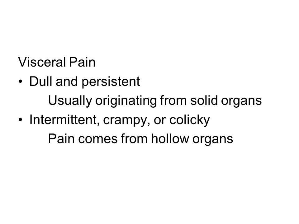 Visceral Pain Dull and persistent. Usually originating from solid organs. Intermittent, crampy, or colicky.