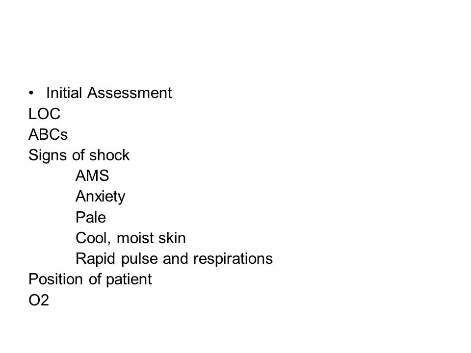 Initial Assessment LOC. ABCs. Signs of shock. AMS. Anxiety. Pale. Cool, moist skin. Rapid pulse and respirations.