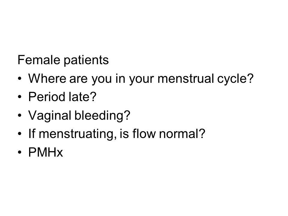 Female patients Where are you in your menstrual cycle Period late Vaginal bleeding If menstruating, is flow normal