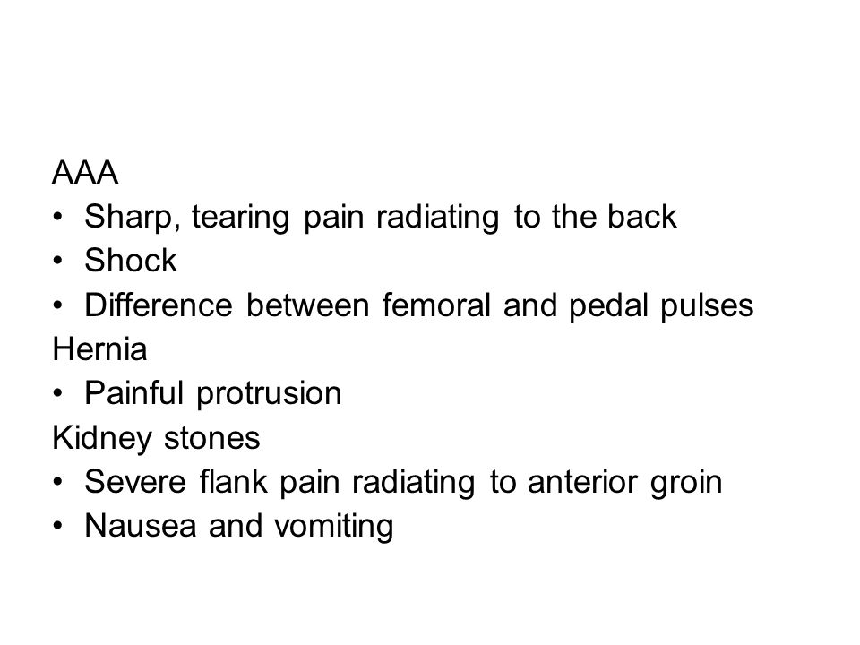 AAA Sharp, tearing pain radiating to the back. Shock. Difference between femoral and pedal pulses.
