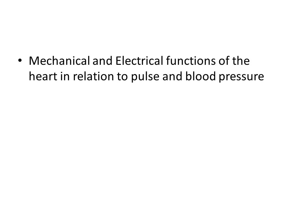 Mechanical and Electrical functions of the heart in relation to pulse and blood pressure