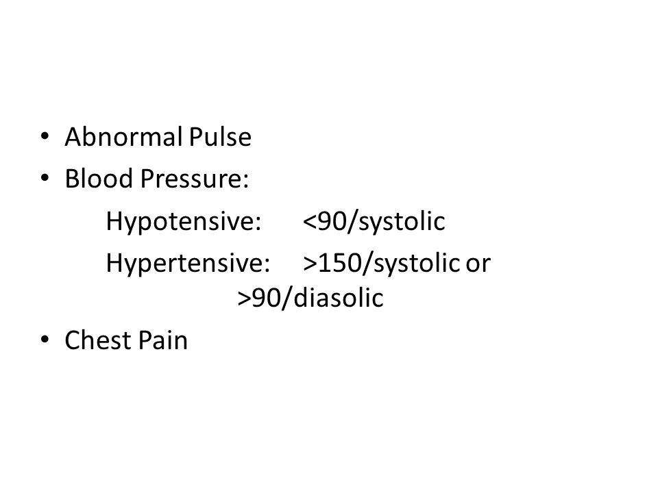 Abnormal Pulse Blood Pressure: Hypotensive: <90/systolic. Hypertensive: >150/systolic or >90/diasolic.