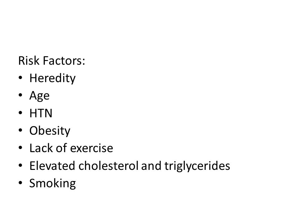 Risk Factors: Heredity. Age. HTN. Obesity. Lack of exercise. Elevated cholesterol and triglycerides.