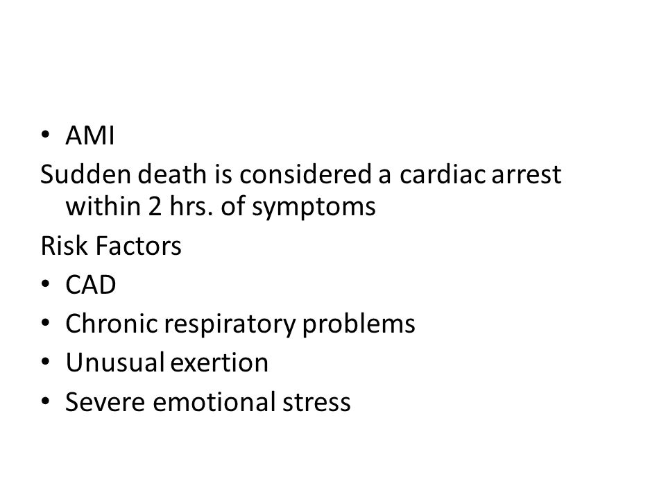 AMI Sudden death is considered a cardiac arrest within 2 hrs. of symptoms. Risk Factors. CAD. Chronic respiratory problems.