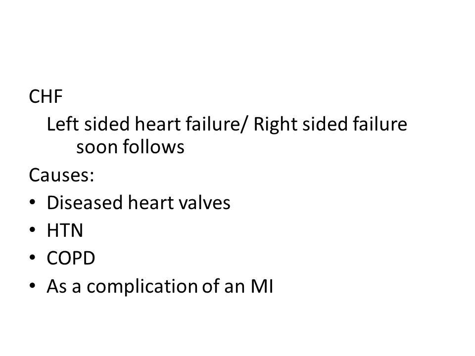 CHF Left sided heart failure/ Right sided failure soon follows. Causes: Diseased heart valves. HTN.