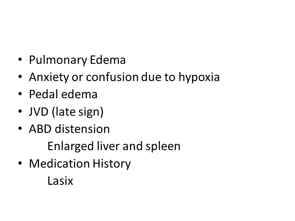 Pulmonary Edema Anxiety or confusion due to hypoxia. Pedal edema. JVD (late sign) ABD distension.