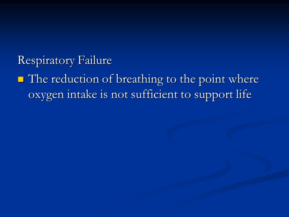 Respiratory Failure The reduction of breathing to the point where oxygen intake is not sufficient to support life.
