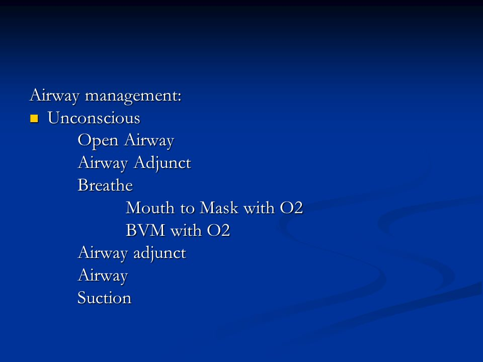 Airway management: Unconscious. Open Airway. Airway Adjunct. Breathe. Mouth to Mask with O2. BVM with O2.