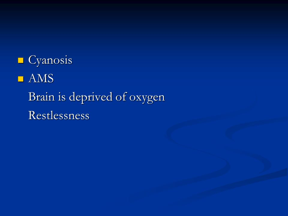 Cyanosis AMS Brain is deprived of oxygen Restlessness