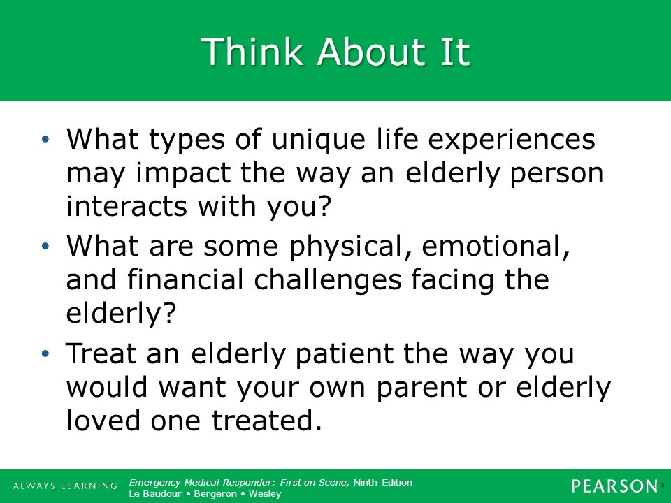 Think About It What types of unique life experiences may impact the way an elderly person interacts with you