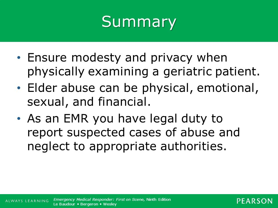 Summary Ensure modesty and privacy when physically examining a geriatric patient. Elder abuse can be physical, emotional, sexual, and financial.