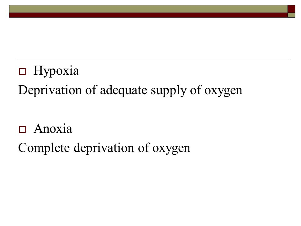 Hypoxia Deprivation of adequate supply of oxygen Anoxia Complete deprivation of oxygen